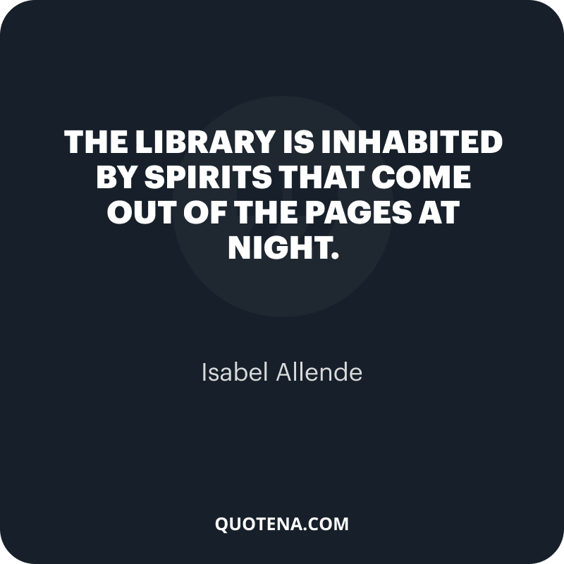 """""""The library is inhabited by spirits that come out of the pages at night."""" – Isabel Allende"""