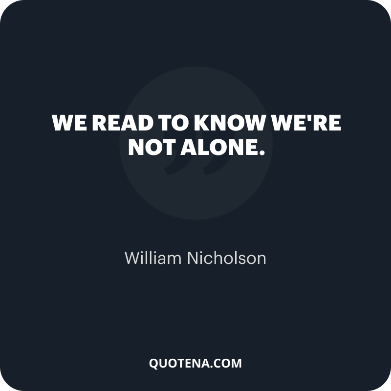 """""""We read to know we're not alone."""" – William Nicholson"""